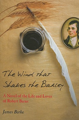 The Wind That Shakes the Barley: A Novel of the Life and Loves of Robert Burns - Barke, James