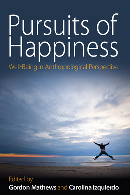 Pursuits of Happiness: Well-Being in Anthropological Perspective - Mathews, Gordon (Editor), and Izquierdo, Carolina (Editor)