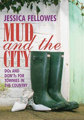 Mud and the City: Dos and Don'ts for Townies in the Country - Fellowes, Jessica