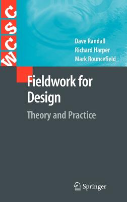 Fieldwork for Design: Theory and Practice - Randall, Dave, and Harper, Richard, and Rouncefield, Mark