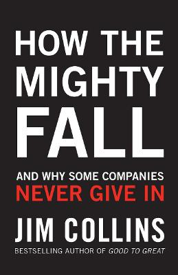 How the Mighty Fall: And Why Some Companies Never Give In - Collins, Jim