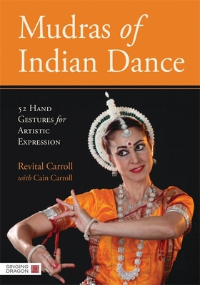 Mudras of Indian Dance: 52 Hand Gestures for Artistic Expression - Carroll, Revital, and Carroll, Cain