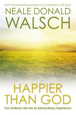 Happier Than God: Turn Ordinary Life into an Extraordinary Experience - Walsch, Neale Donald