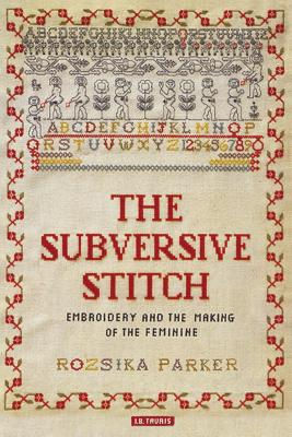 The Subversive Stitch: Embroidery and the Making of the Feminine - Parker, Rozsika