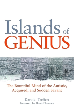 Islands of Genius - the Bountiful Mind of the Autistic, Acquired, and Sudden Savant - Treffert, Darold A., and Tammet, Daniel (Foreword by)
