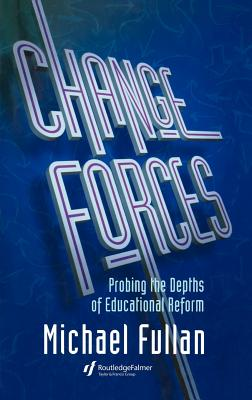 Changing Forces: Probing the Depths of Educational Reform - Fullan, Michael