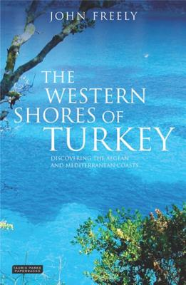 The Western Shores of Turkey: Discovering the Aegean and Mediterranean Coasts - Freely, John, and Freely, John, Professor