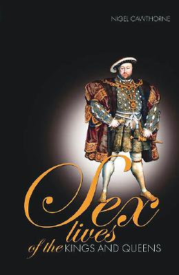 Sex Lives of the Kings & Queens of England: An Irreverent Expose of the Monarchs from Henry VIII to the Present Day - Cawthorne, Nigel