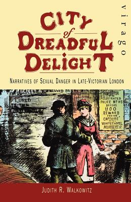 City of Dreadful Delight: Narratives of Sexual Danger in Late-Victorian London - Walkowitz, Judith R.