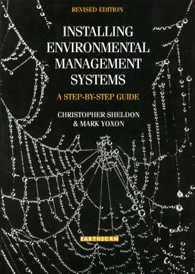 Installing Environmental Management Systems: A Step by Step Guide - Sheldon, Christopher, and Yoxon, Mark