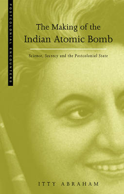 The Making of the Indian Atomic Bomb: Science, Secrecy and the Postcolonial State - Abraham, Itty, Dr., and Abraham