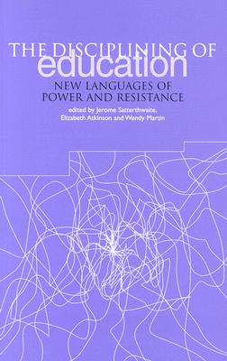 The Disciplining of Education: New Languages of Power and Resistance - Satterthwaite, Jerome (Editor), and Atkinson, Elizabeth (Editor), and Martin, Wendy, PH.D. (Editor)