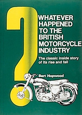 Whatever Happened to the British Motorcycle Industry?: The Classic Inside Story of Its Rise and Fall - Hopwood, Bert