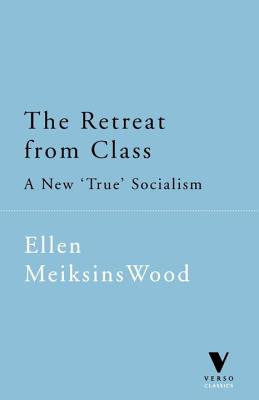 "The Retreat from Class: A New ""True"" Socialism - Wood, Ellen Meiksins (Introduction by)"
