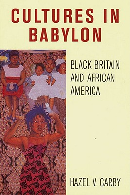 Culture in Babylon: Black Britain and African America - Carby, Hazel V.