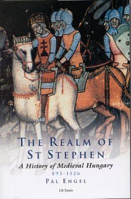 Realm of St. Stephen: A History of Medieval Hungary, 895-1526 - Engel, Pal