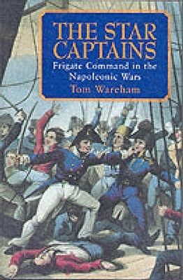 The Star Captains: Frigate Command in the Napoleonic Wars - Wareham, Tom