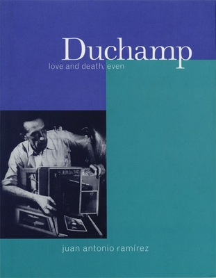 Duchamp: Love and Death, Even - Ramirez, Juan A, and Ramc-Rez, Juan Antonio, and Tulloch, Alexander R (Translated by)