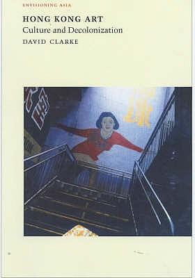 Hong Kong Art: Culture and Decolonization - Clarke, David