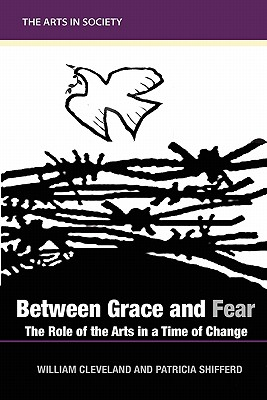Between Grace and Fear: The Role of the Arts in a Time of Change - Cleveland, William, and Shifferd, Patricia Allen, and Burnham, Linda Frye (Commentaries by)
