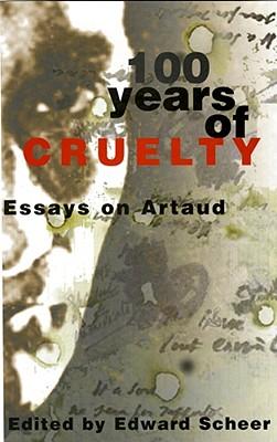 100 Years of Cruelty: Essays on Artaud - Scheer, Edward (Editor)