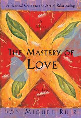 The Mastery of Love: A Practical Guide to the Art of Relationship - Ruiz, Don Miguel