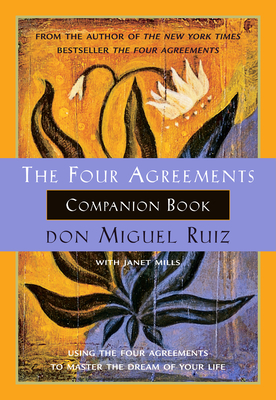 The Four Agreements Companion Book: Using the Four Agreements to Master the Dream of Your Life - Ruiz, Don Miguel, and Mills, Janet
