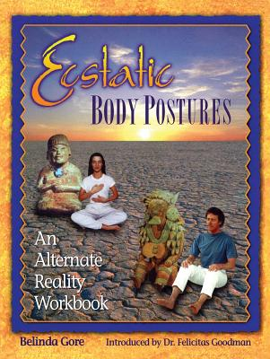 Ecstatic Body Postures: An Alternate Reality Workbook - Gore, Belinda, and Goodman, Felicitas (Introduction by)