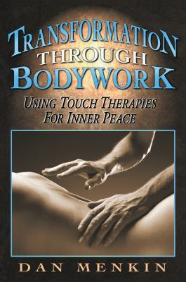 Transformation Through Bodywork: Using Touch Therapies for Inner Peace - Menkin, Dan