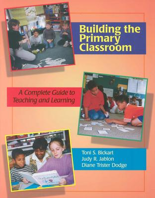 Building the Primary Classroom: A Complete Guide to Teaching and Learning - Bickart, Toni S, and Jablon, Judy R, and Dodge, Diane Trister