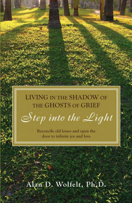 Living in the Shadow of the Ghosts of Your Grief: Step Into the Light - Wolfelt, Alan D, Dr., PhD, CT