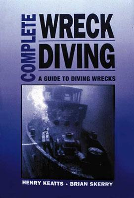 Complete Wreck Diving: A Guide to Diving Wrecks - Keatts, Henry, and Skerry, Brian