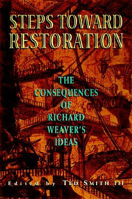 Steps Toward Restoration: The Consequences of Richard Weaver's Ideas - Montgomery, Marion, and Smith, Ted, III (Editor)