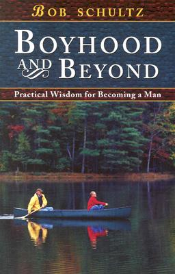 Boyhood and Beyond: Practical Wisdom for Becoming a Man - Schultz, Bob