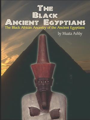 The Black Ancient Egyptians: Evidences of the Black African Origins of Ancient Egyptian Culture, Civilization, Religion and Philosophy - Ashby, Muata