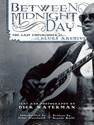 Between Midnight and Day: The Last Unpublished Blues Archive - Waterman, Dick, and Guralnick, Peter (Introduction by), and Raitt, Bonnie (Preface by)