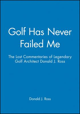Golf Has Never Failed Me: The Lost Commentaries of Legendary Golf Architect Donald J. Ross - Ross, Donald J, and Ross