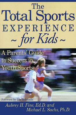 The Total Sports Experience for Kids: A Parent's Guide for Success in Youth Sports - Fine, Aubrey H, Ed.D., and Fine, Ed D, and Sachs, Michael L