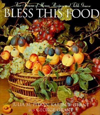 Bless This Food: Four Seasons of Menus, Recipes, and Table Graces - Pitkin, Julia M, and Grant, Karen B, and Grant, George E