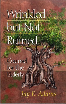 Wrinkled But Not Ruined: Counsel for the Elderly - Adams, Jay Edward