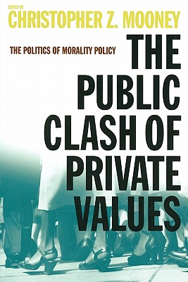 The Public Clash of Private Values: The Politics of Morality Policy - Mooney, Christopher Z, Dr. (Editor)
