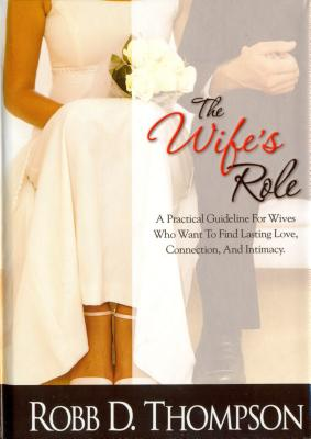The Wife's Role: A Practical Guideline for Wives Who Want to Find Lasting Love, Connection, and Intimacy - Thompson, Robb, Dr.