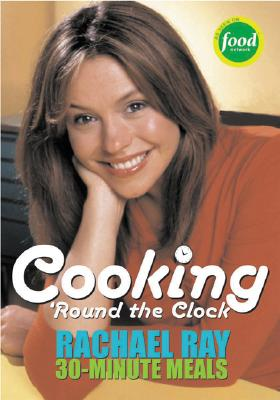 Cooking 'Round the Clock: Rachael Ray's 30-Minute Meals - Ray, Rachael