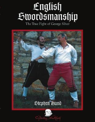 English Swordsmanship: The True Fight of George Silver; Volume 1: Single Sword - Hand, Stephen