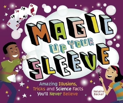 Magic Up Your Sleeve: Amazing Illusions, Tricks, and Science Facts You'll Never Believe - Becker, Helaine
