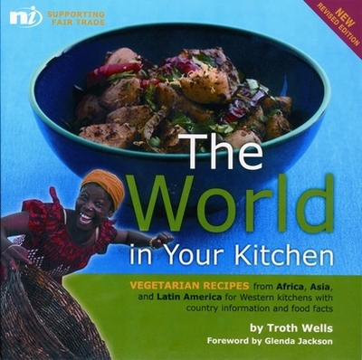 The World in Your Kitchen: Vegetarian Recipes from Africa, Asia, and Latin America for Western Kitchens with Country Information and Food Facts - Wells, Troth, and Jackson, Glenda (Foreword by)