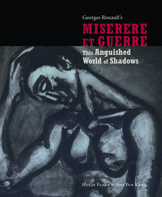 Georges Rouault's Miserere Et Guerre: This Anguished World of Shadows - Flora, Holly, and Kang, Soo Yun, and Heller, Ena