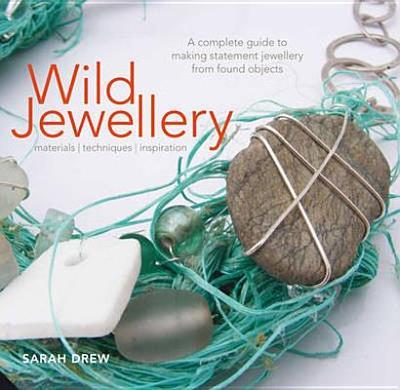Wild Jewellery: Materials * Techniques * Inspiration - Drew, Sarah