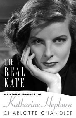 The Real Kate: A Personal Biography of Katharine Hepburn - Chandler, Charlotte
