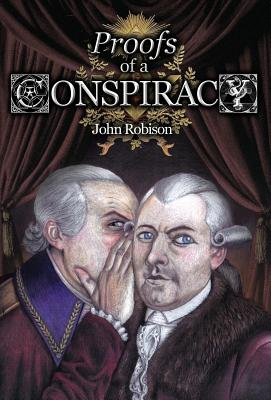 Proofs of a Conspiracy Against All the Religions and Governments of Europe, Carried on in the Secret Meetings of Freemasons, Illuminati and Reading Societies - Robison, John, and Kurtagic, Alex (Foreword by)